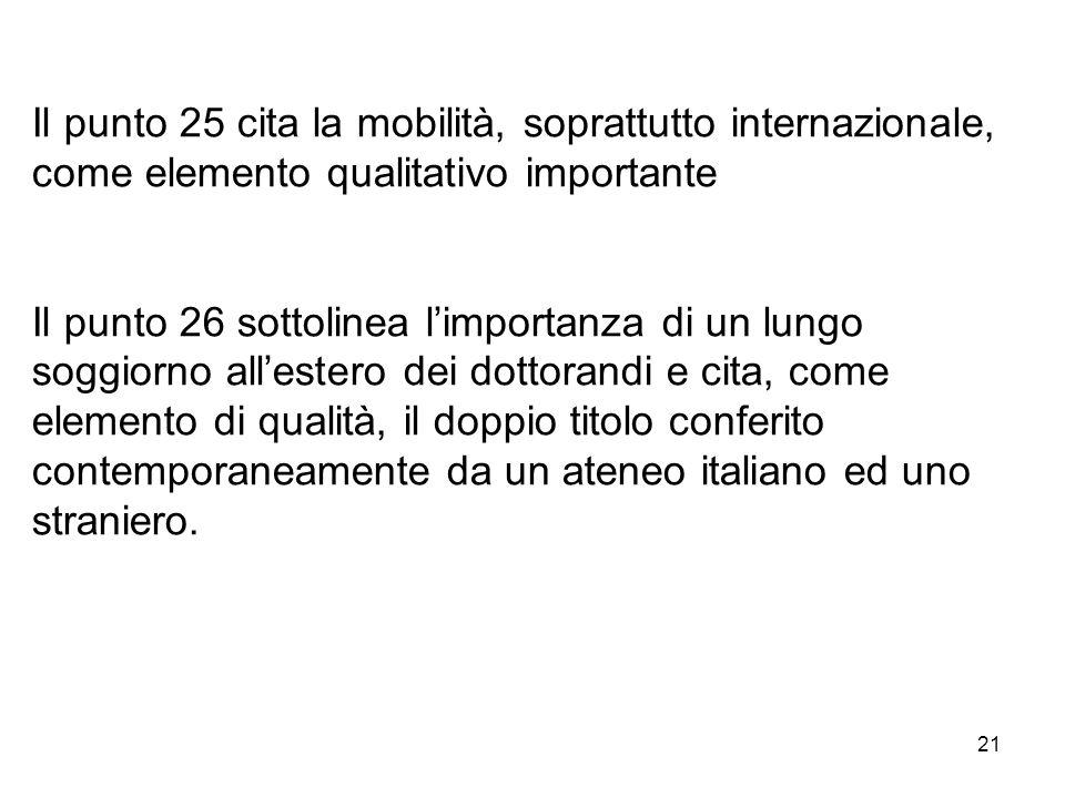 21 Il punto 25 cita la mobilità, soprattutto internazionale, come elemento qualitativo importante Il punto 26 sottolinea l'importanza di un lungo soggiorno all'estero dei dottorandi e cita, come elemento di qualità, il doppio titolo conferito contemporaneamente da un ateneo italiano ed uno straniero.