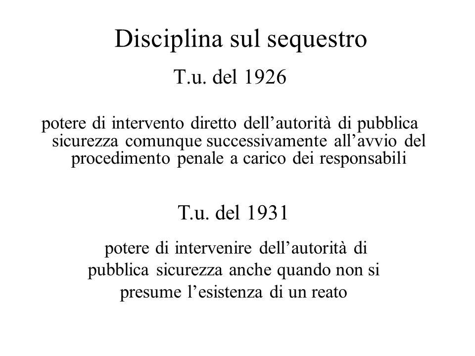 Disciplina sul sequestro T.u. del 1926 potere di intervento diretto dell'autorità di pubblica sicurezza comunque successivamente all'avvio del procedi