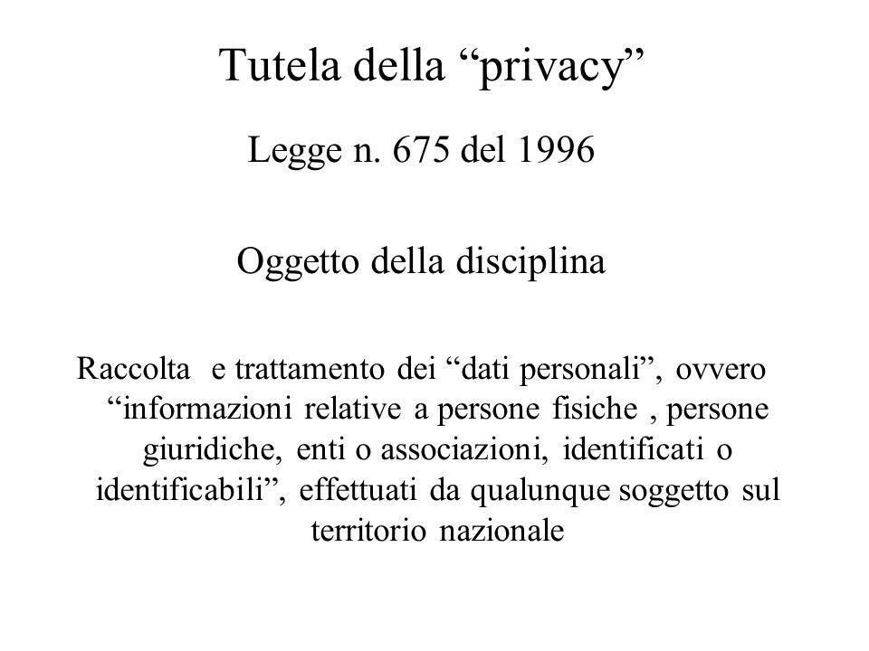 """Tutela della """"privacy"""" Legge n. 675 del 1996 Oggetto della disciplina Raccolta e trattamento dei """"dati personali"""", ovvero """"informazioni relative a per"""