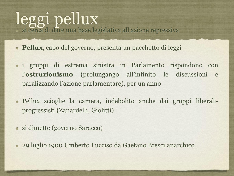 leggi pellux si cerca di dare una base legislativa all'azione repressiva Pellux, capo del governo, presenta un pacchetto di leggi i gruppi di estrema sinistra in Parlamento rispondono con l'ostruzionismo (prolungango all'infinito le discussioni e paralizzando l'azione parlamentare), per un anno Pellux scioglie la camera, indebolito anche dai gruppi liberali- progressisti (Zanardelli, Giolitti) si dimette (governo Saracco) 29 luglio 1900 Umberto I ucciso da Gaetano Bresci anarchico si cerca di dare una base legislativa all'azione repressiva Pellux, capo del governo, presenta un pacchetto di leggi i gruppi di estrema sinistra in Parlamento rispondono con l'ostruzionismo (prolungango all'infinito le discussioni e paralizzando l'azione parlamentare), per un anno Pellux scioglie la camera, indebolito anche dai gruppi liberali- progressisti (Zanardelli, Giolitti) si dimette (governo Saracco) 29 luglio 1900 Umberto I ucciso da Gaetano Bresci anarchico