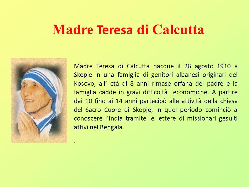 Madre Teresa di Calcutta Madre Teresa di Calcutta nacque il 26 agosto 1910 a Skopje in una famiglia di genitori albanesi originari del Kosovo, all' et