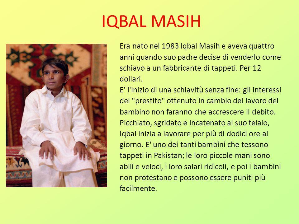 IQBAL MASIH Era nato nel 1983 Iqbal Masih e aveva quattro anni quando suo padre decise di venderlo come schiavo a un fabbricante di tappeti. Per 12 do