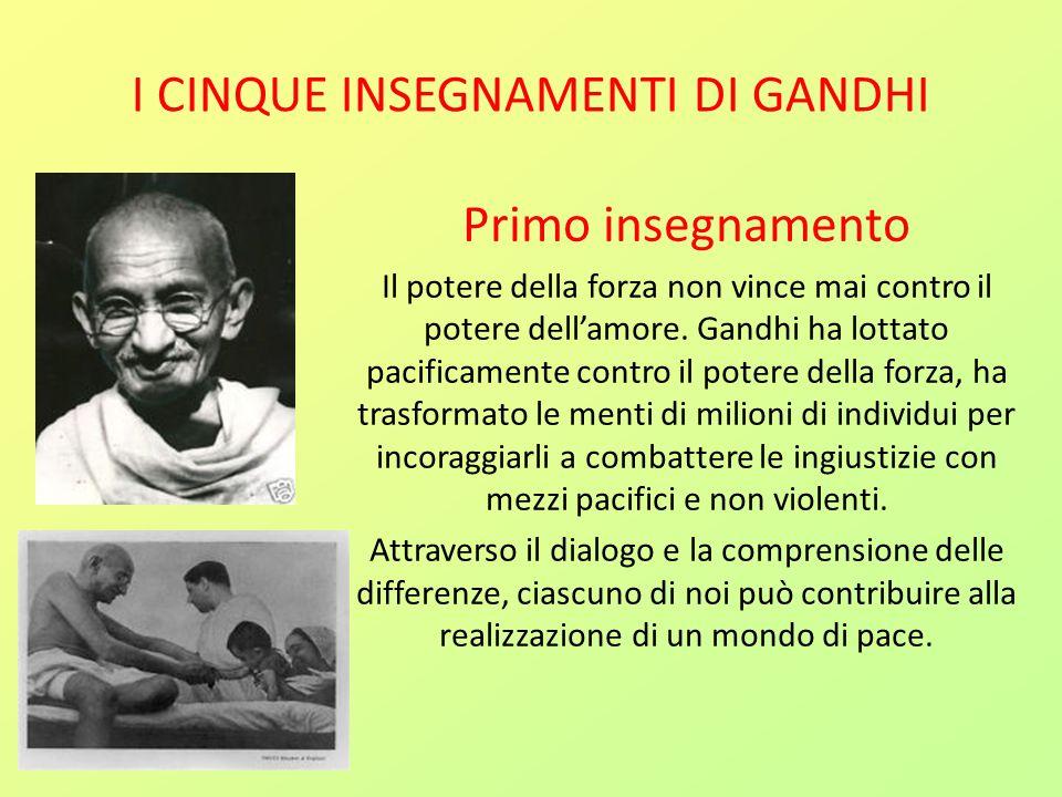 I CINQUE INSEGNAMENTI DI GANDHI Primo insegnamento Il potere della forza non vince mai contro il potere dell'amore. Gandhi ha lottato pacificamente co