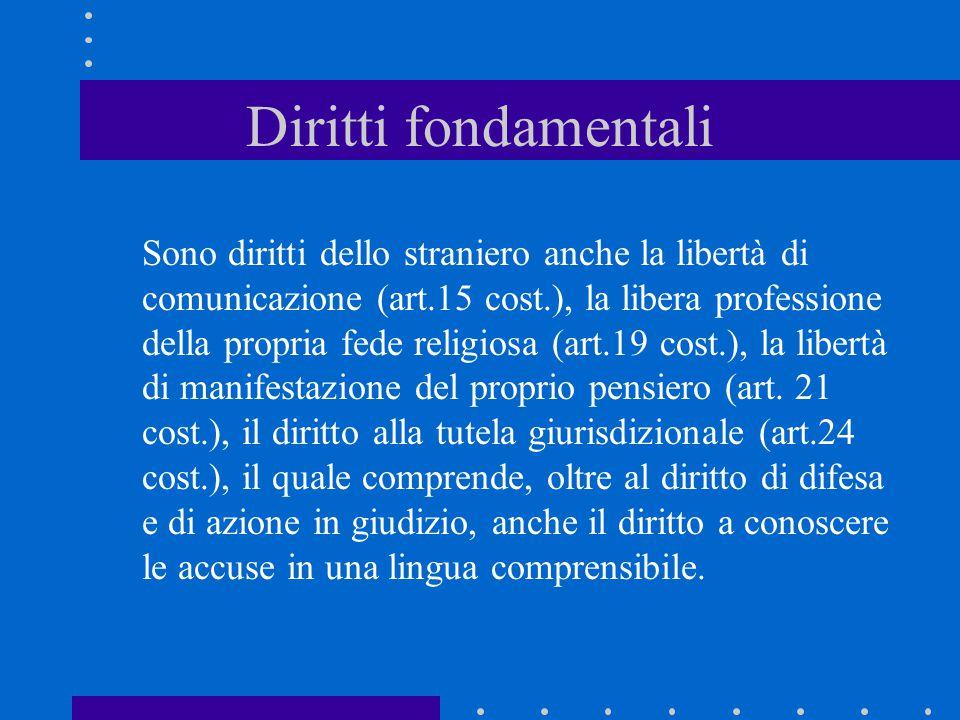 Diritti fondamentali Sono diritti dello straniero anche la libertà di comunicazione (art.15 cost.), la libera professione della propria fede religiosa