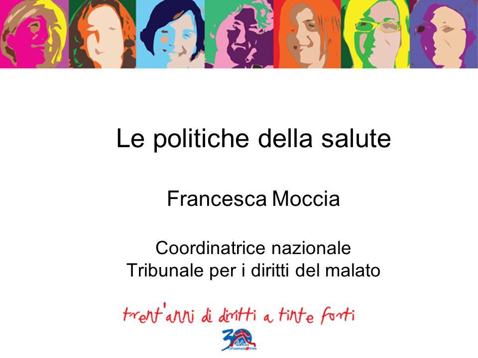 Le politiche della salute Francesca Moccia Coordinatrice nazionale Tribunale per i diritti del malato