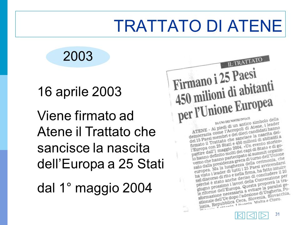 31 TRATTATO DI ATENE 2003 16 aprile 2003 Viene firmato ad Atene il Trattato che sancisce la nascita dell'Europa a 25 Stati dal 1° maggio 2004