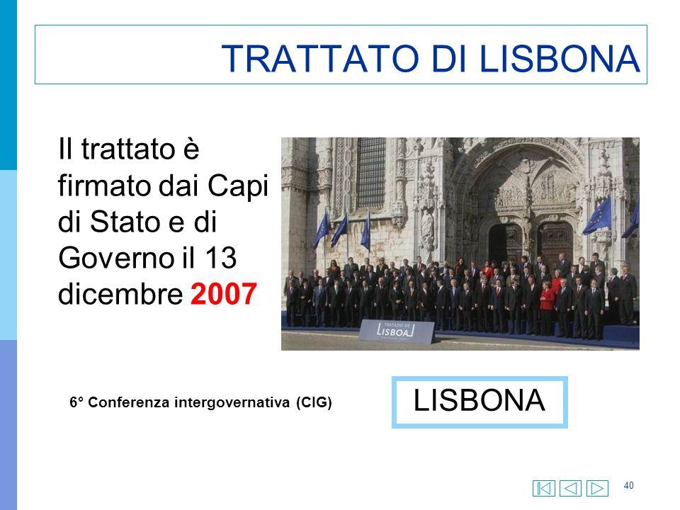 40 TRATTATO DI LISBONA Il trattato è firmato dai Capi di Stato e di Governo il 13 dicembre 2007 LISBONA 6° Conferenza intergovernativa (CIG)