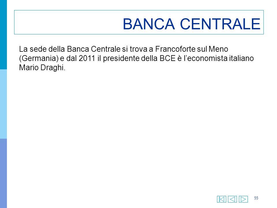 55 BANCA CENTRALE La sede della Banca Centrale si trova a Francoforte sul Meno (Germania) e dal 2011 il presidente della BCE è l'economista italiano M