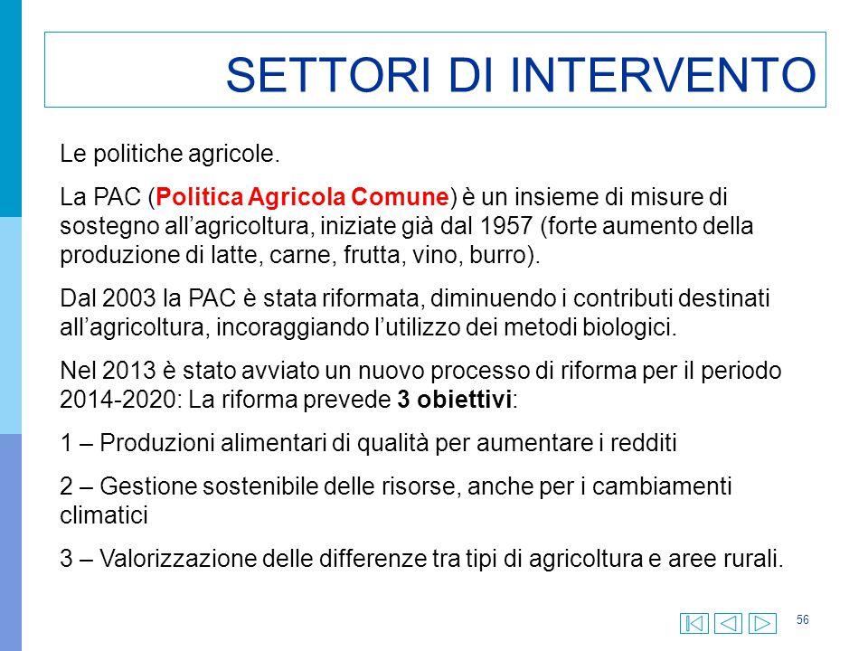 56 SETTORI DI INTERVENTO Le politiche agricole. La PAC (Politica Agricola Comune) è un insieme di misure di sostegno all'agricoltura, iniziate già dal