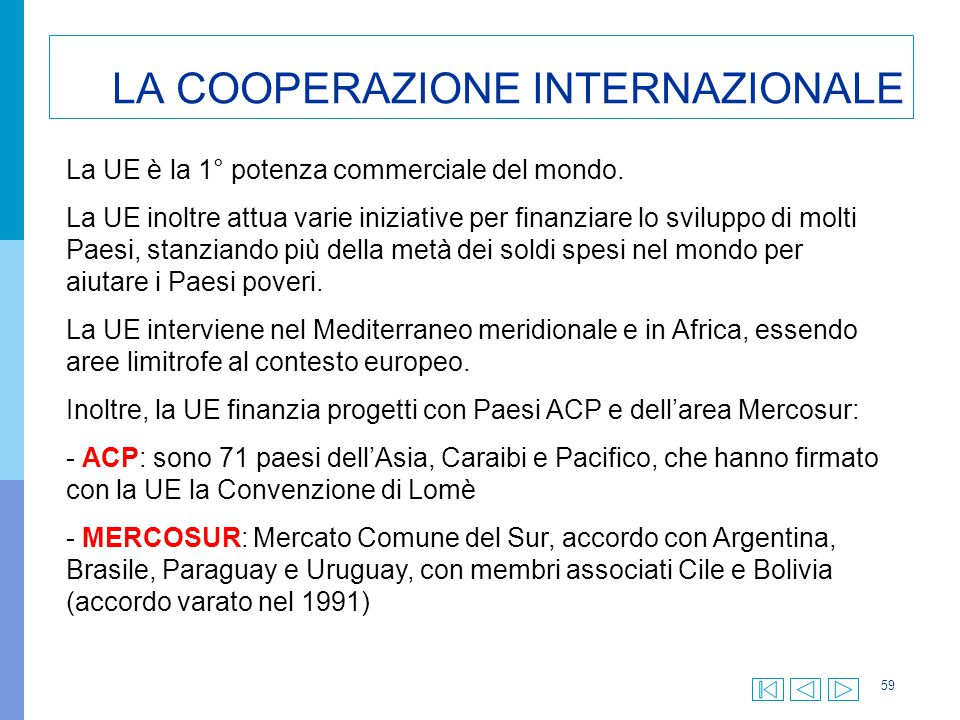 59 LA COOPERAZIONE INTERNAZIONALE La UE è la 1° potenza commerciale del mondo. La UE inoltre attua varie iniziative per finanziare lo sviluppo di molt