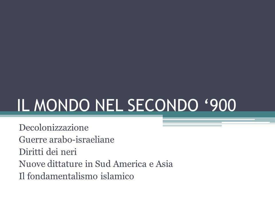 IL MONDO NEL SECONDO '900 Decolonizzazione Guerre arabo-israeliane Diritti dei neri Nuove dittature in Sud America e Asia Il fondamentalismo islamico