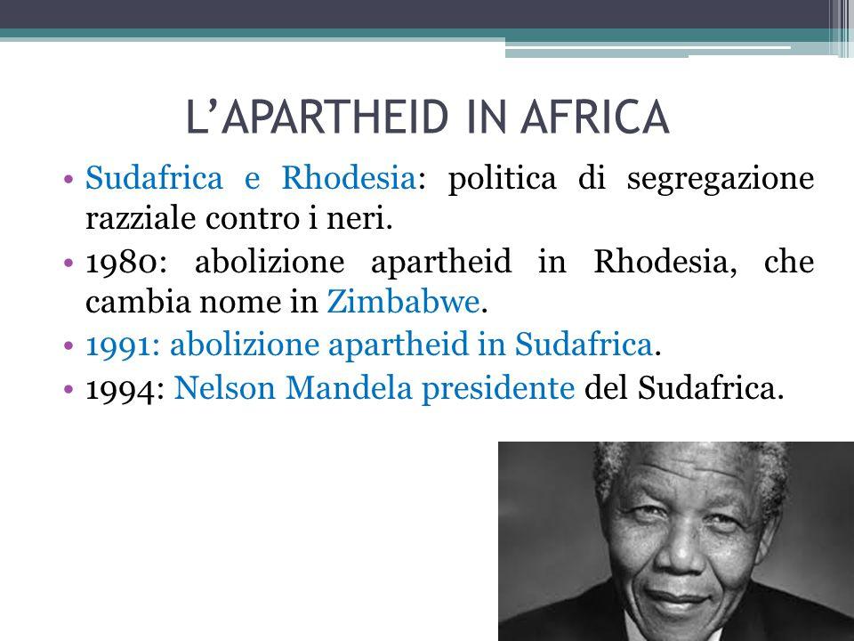 L'APARTHEID IN AFRICA Sudafrica e Rhodesia: politica di segregazione razziale contro i neri. 1980: abolizione apartheid in Rhodesia, che cambia nome i
