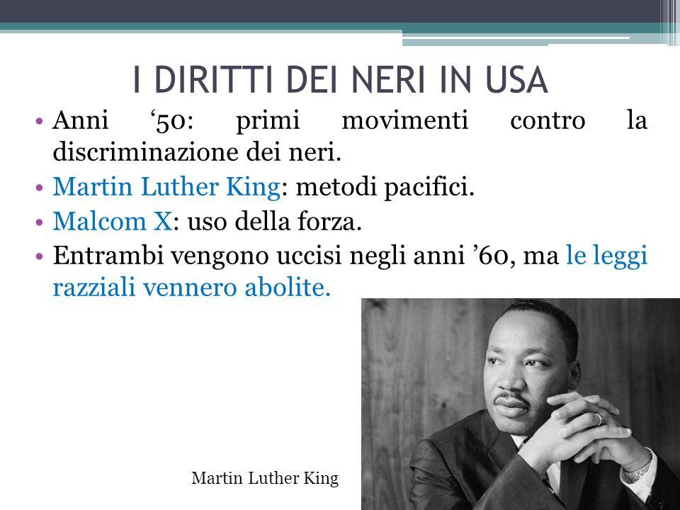 I DIRITTI DEI NERI IN USA Anni '50: primi movimenti contro la discriminazione dei neri. Martin Luther King: metodi pacifici. Malcom X: uso della forza