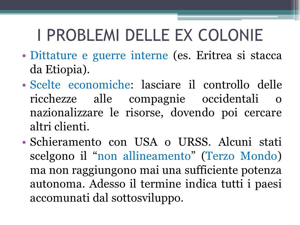 I PROBLEMI DELLE EX COLONIE Dittature e guerre interne (es. Eritrea si stacca da Etiopia). Scelte economiche: lasciare il controllo delle ricchezze al