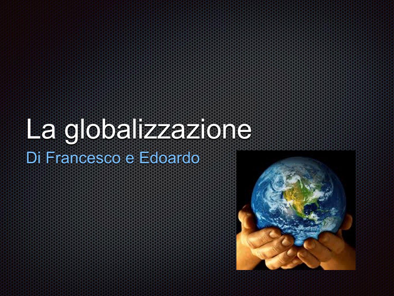 La globalizzazione Di Francesco e Edoardo