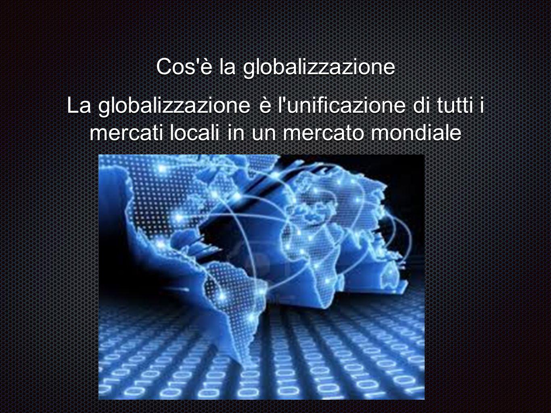 La globalizzazione è l'unificazione di tutti i mercati locali in un mercato mondiale Cos'è la globalizzazione