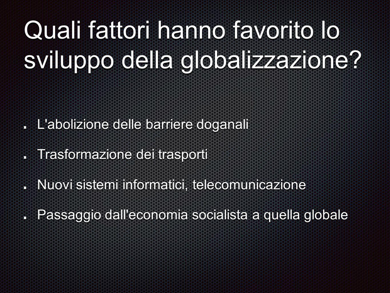 Quali fattori hanno favorito lo sviluppo della globalizzazione? L'abolizione delle barriere doganali Trasformazione dei trasporti Nuovi sistemi inform