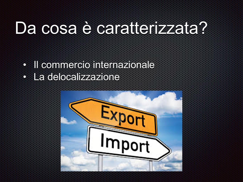 Da cosa è caratterizzata? Il commercio internazionaleIl commercio internazionale La delocalizzazioneLa delocalizzazione