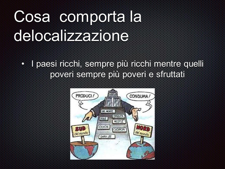 Cosa comporta la delocalizzazione I paesi ricchi, sempre più ricchi mentre quelli poveri sempre più poveri e sfruttatiI paesi ricchi, sempre più ricch