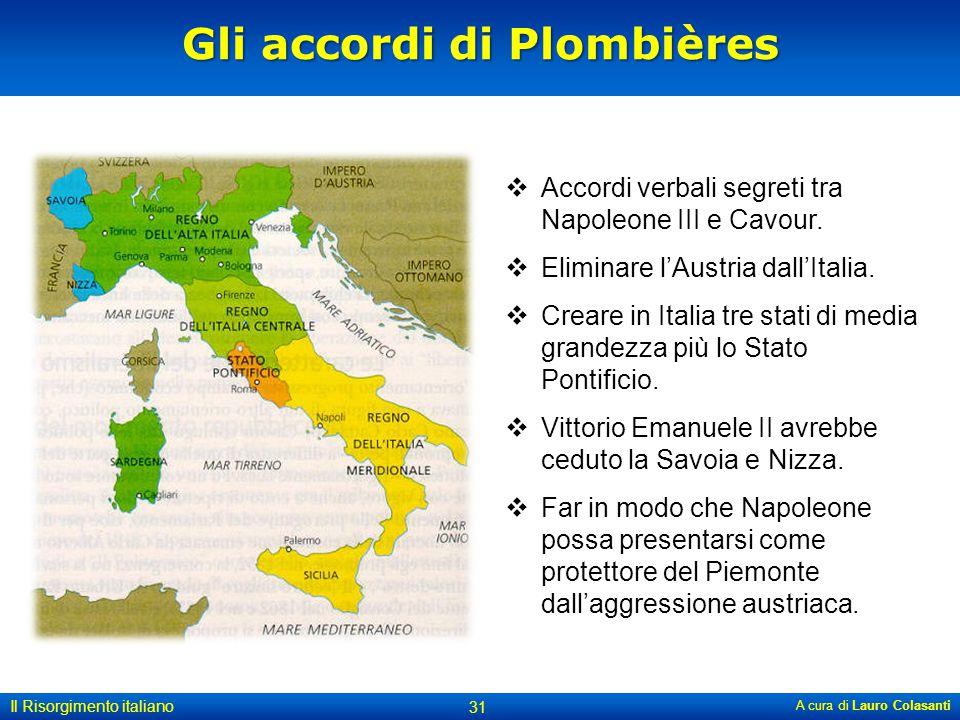 Gli accordi di Plombières A cura di Lauro Colasanti 31 Il Risorgimento italiano  Accordi verbali segreti tra Napoleone III e Cavour.  Eliminare l'Au