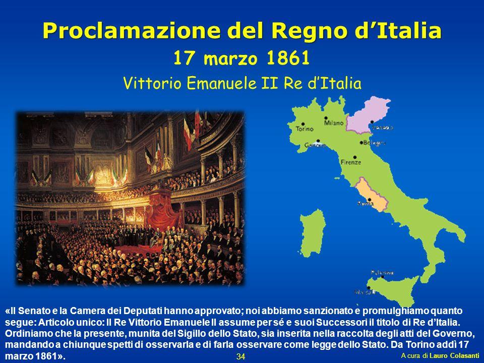 Proclamazione del Regno d'Italia 17 marzo 1861 Vittorio Emanuele II Re d'Italia A cura di Lauro Colasanti 34 «Il Senato e la Camera dei Deputati hanno