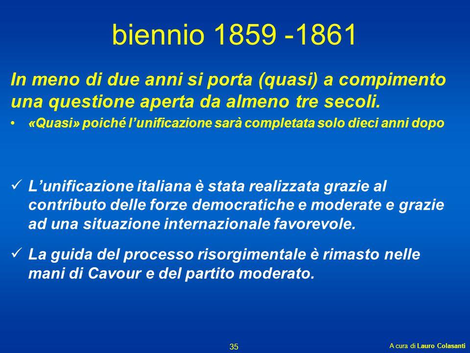 biennio 1859 -1861 In meno di due anni si porta (quasi) a compimento una questione aperta da almeno tre secoli. «Quasi» poiché l'unificazione sarà com