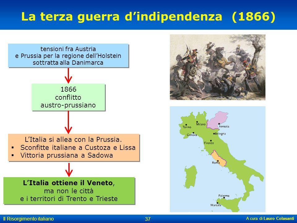 A cura di Lauro Colasanti 37 Il Risorgimento italiano La terza guerra d'indipendenza (1866) 1866 conflitto austro-prussiano tensioni fra Austria e Pru