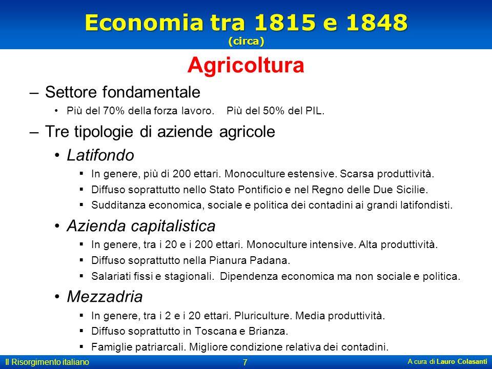 Economia tra 1815 e 1848 (circa) Agricoltura –Settore fondamentale Più del 70% della forza lavoro. Più del 50% del PIL. –Tre tipologie di aziende agri