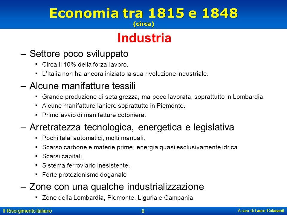 Economia tra 1815 e 1848 (circa) Industria –Settore poco sviluppato  Circa il 10% della forza lavoro.  L'Italia non ha ancora iniziato la sua rivolu