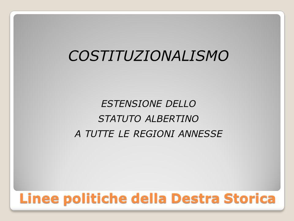 Linee politiche della Destra Storica COSTITUZIONALISMO ESTENSIONE DELLO STATUTO ALBERTINO A TUTTE LE REGIONI ANNESSE