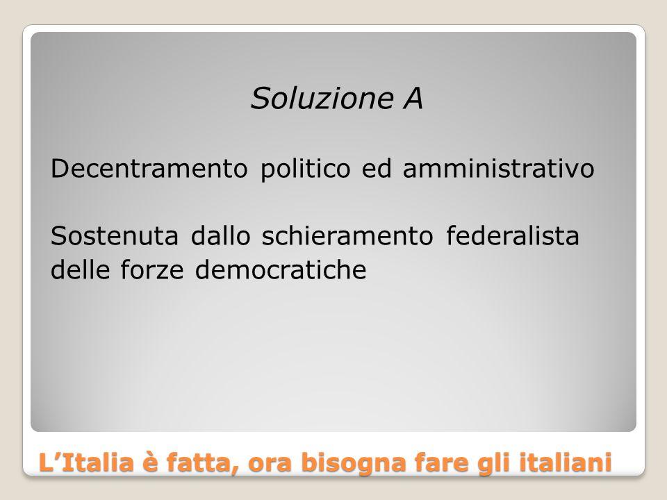 L'Italia è fatta, ora bisogna fare gli italiani Soluzione A Decentramento politico ed amministrativo Sostenuta dallo schieramento federalista delle fo