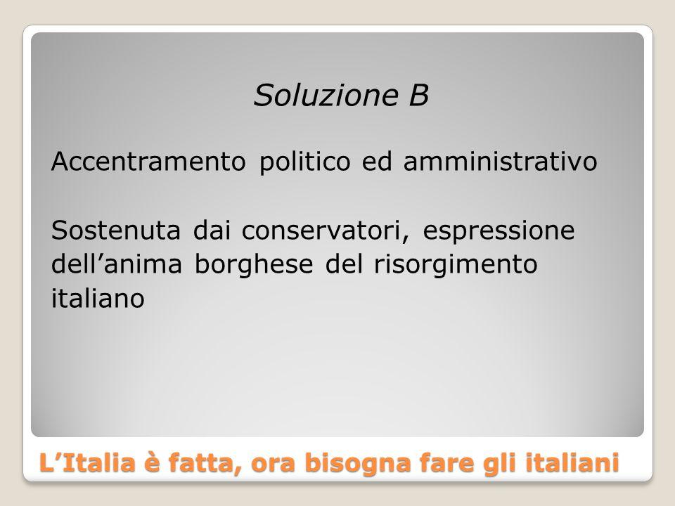 L'Italia è fatta, ora bisogna fare gli italiani Soluzione B Accentramento politico ed amministrativo Sostenuta dai conservatori, espressione dell'anim