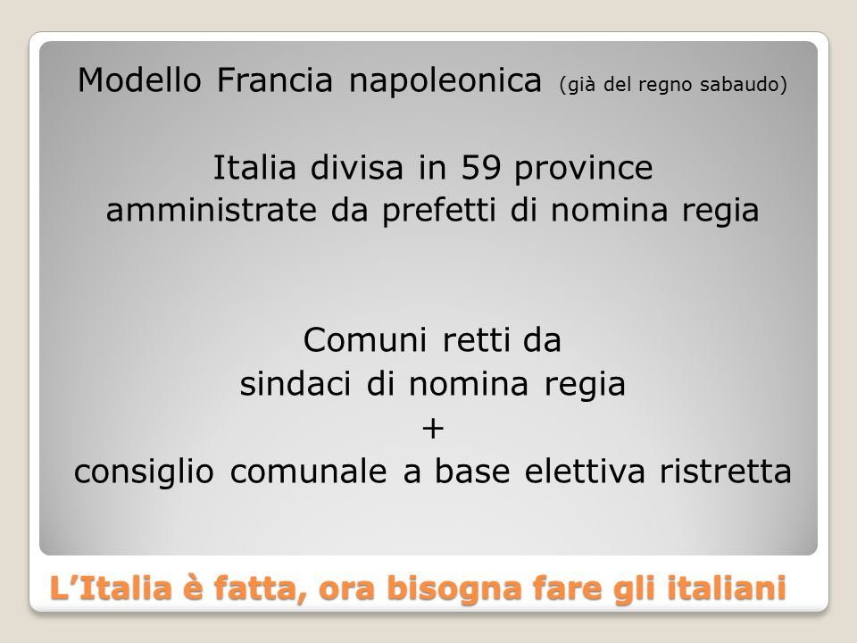 L'Italia è fatta, ora bisogna fare gli italiani Modello Francia napoleonica (già del regno sabaudo) Italia divisa in 59 province amministrate da prefetti di nomina regia Comuni retti da sindaci di nomina regia + consiglio comunale a base elettiva ristretta