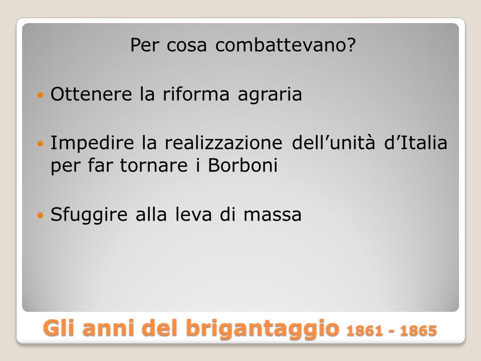 Gli anni del brigantaggio 1861 - 1865 Per cosa combattevano? Ottenere la riforma agraria Impedire la realizzazione dell'unità d'Italia per far tornare