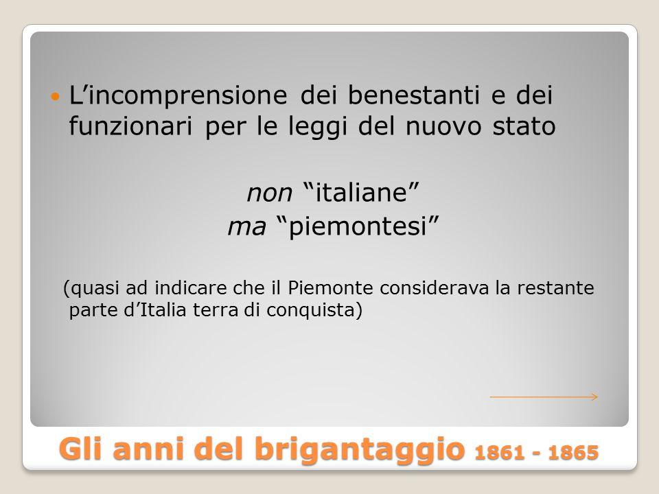 Gli anni del brigantaggio 1861 - 1865 L'incomprensione dei benestanti e dei funzionari per le leggi del nuovo stato non italiane ma piemontesi (quasi ad indicare che il Piemonte considerava la restante parte d'Italia terra di conquista)