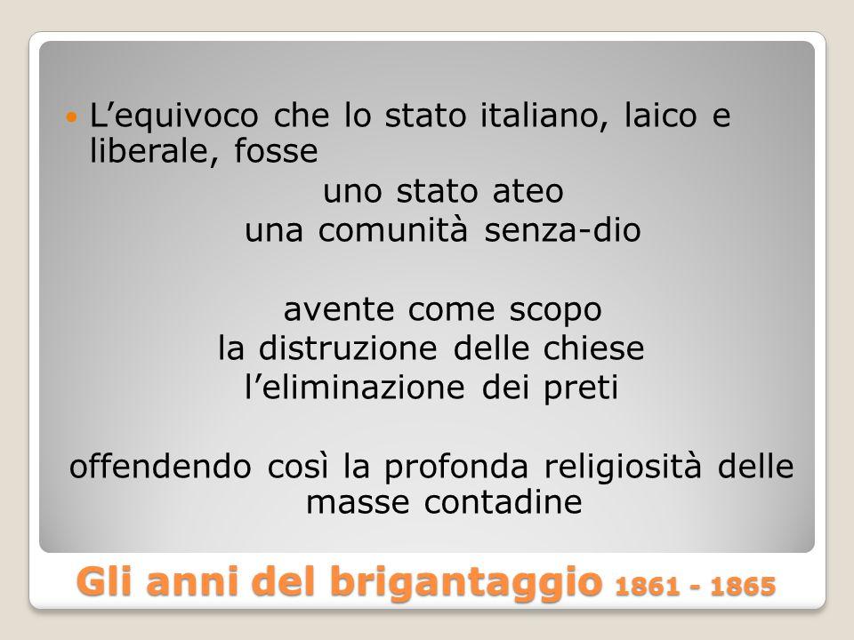 Gli anni del brigantaggio 1861 - 1865 L'equivoco che lo stato italiano, laico e liberale, fosse uno stato ateo una comunità senza-dio avente come scopo la distruzione delle chiese l'eliminazione dei preti offendendo così la profonda religiosità delle masse contadine