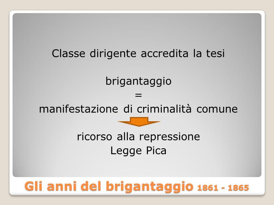 Gli anni del brigantaggio 1861 - 1865 Classe dirigente accredita la tesi brigantaggio = manifestazione di criminalità comune ricorso alla repressione Legge Pica