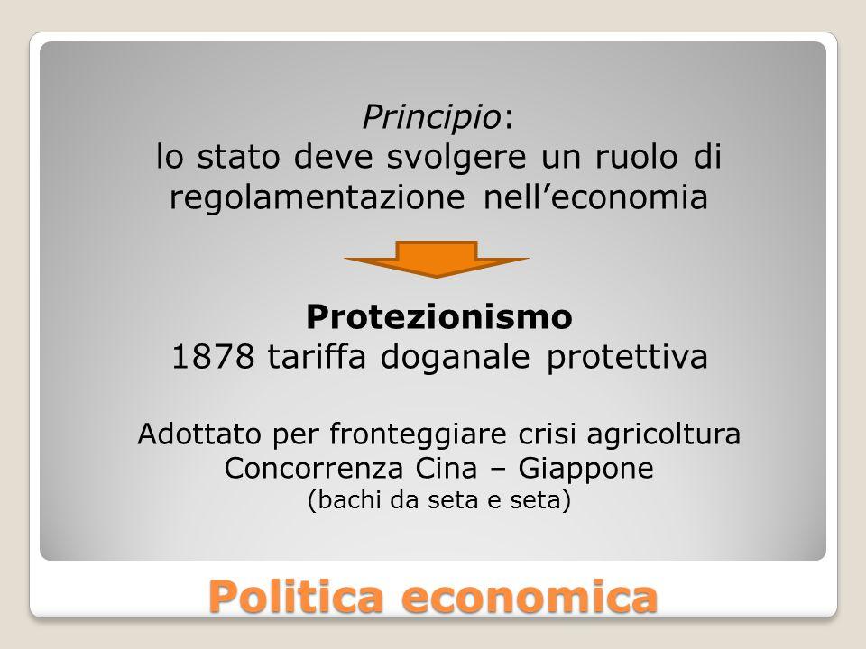 Politica economica Principio: lo stato deve svolgere un ruolo di regolamentazione nell'economia Protezionismo 1878 tariffa doganale protettiva Adottat