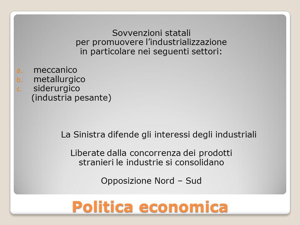 Politica economica Sovvenzioni statali per promuovere l'industrializzazione in particolare nei seguenti settori: a. meccanico b. metallurgico c. sider
