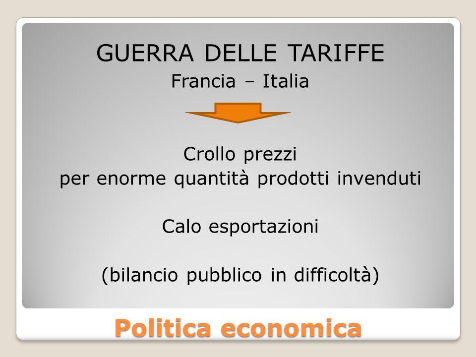 Politica economica GUERRA DELLE TARIFFE Francia – Italia Crollo prezzi per enorme quantità prodotti invenduti Calo esportazioni (bilancio pubblico in