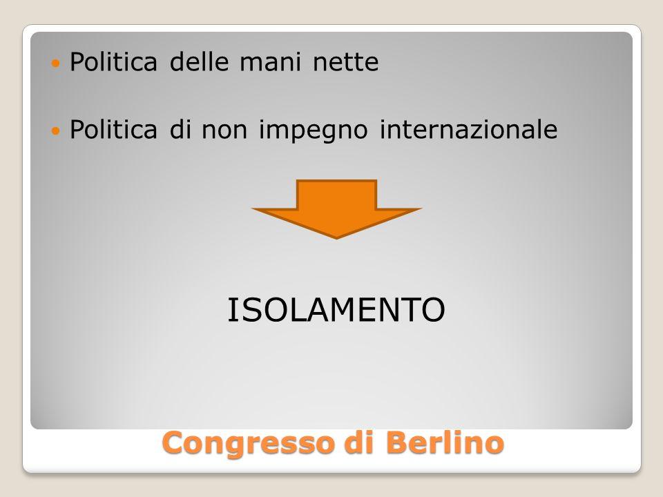 Congresso di Berlino Politica delle mani nette Politica di non impegno internazionale ISOLAMENTO