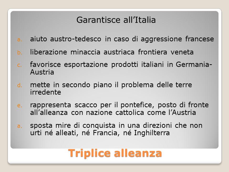 Triplice alleanza Garantisce all'Italia a. aiuto austro-tedesco in caso di aggressione francese b. liberazione minaccia austriaca frontiera veneta c.