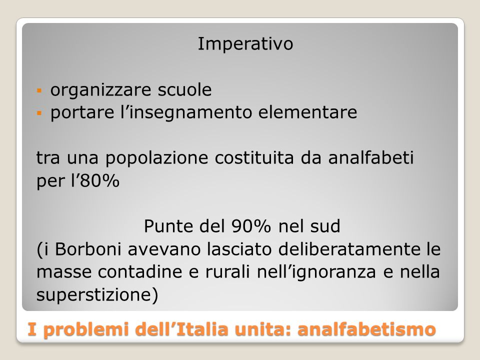 I problemi dell'Italia unita: analfabetismo Imperativo  organizzare scuole  portare l'insegnamento elementare tra una popolazione costituita da analfabeti per l'80% Punte del 90% nel sud (i Borboni avevano lasciato deliberatamente le masse contadine e rurali nell'ignoranza e nella superstizione)