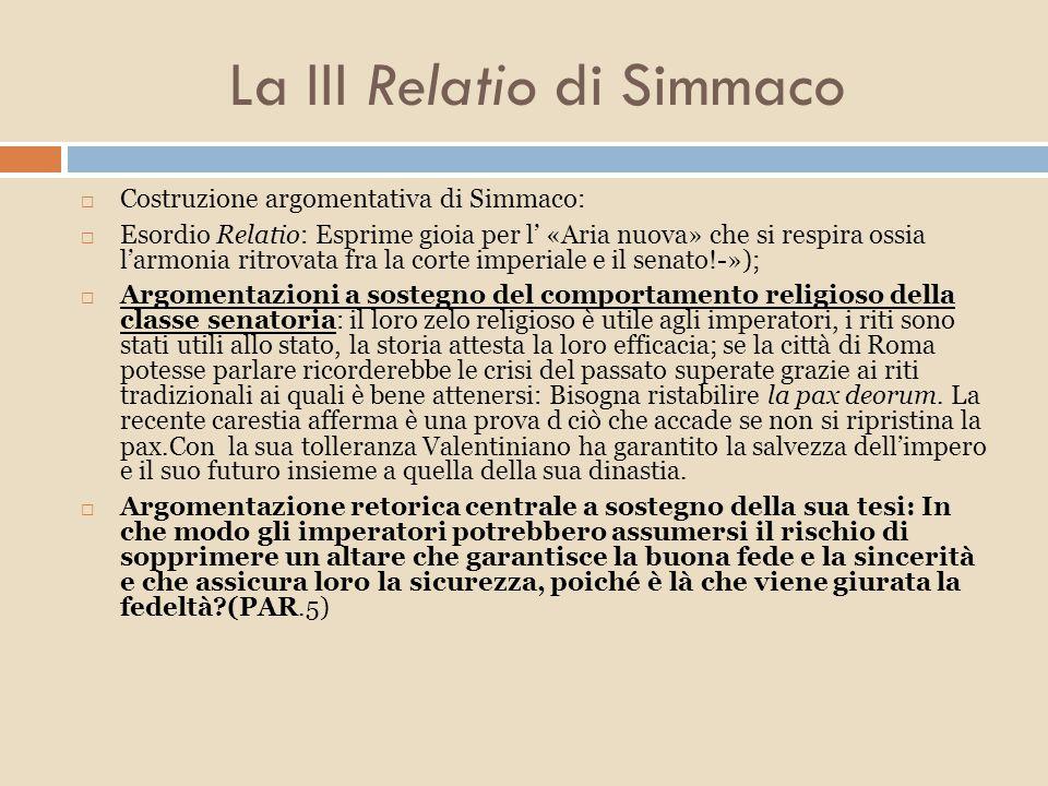 La III Relatio di Simmaco  Simmaco porta ad esempio la politica degli imperatori precedenti ed attribuisce l'errore della rimozione dell'altare a consiglieri malintenzionati: un sussidio accordato una volta NON Può ESSERE SOPPRESSO  Paragrafi 11-14 si occupa delle misure finanziarie del 383d.C.