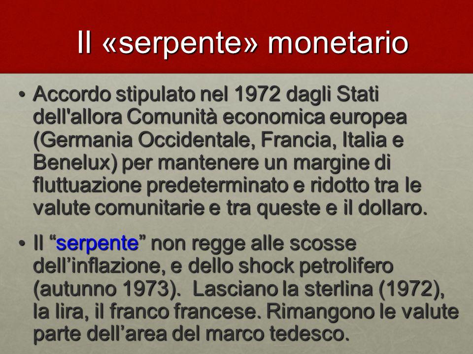 Il «serpente» monetario Accordo stipulato nel 1972 dagli Stati dell allora Comunità economica europea (Germania Occidentale, Francia, Italia e Benelux) per mantenere un margine di fluttuazione predeterminato e ridotto tra le valute comunitarie e tra queste e il dollaro.