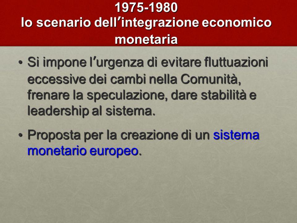 1975-1980 lo scenario dell'integrazione economico monetaria Si impone l'urgenza di evitare fluttuazioni eccessive dei cambi nella Comunità, frenare la speculazione, dare stabilità e leadership al sistema.