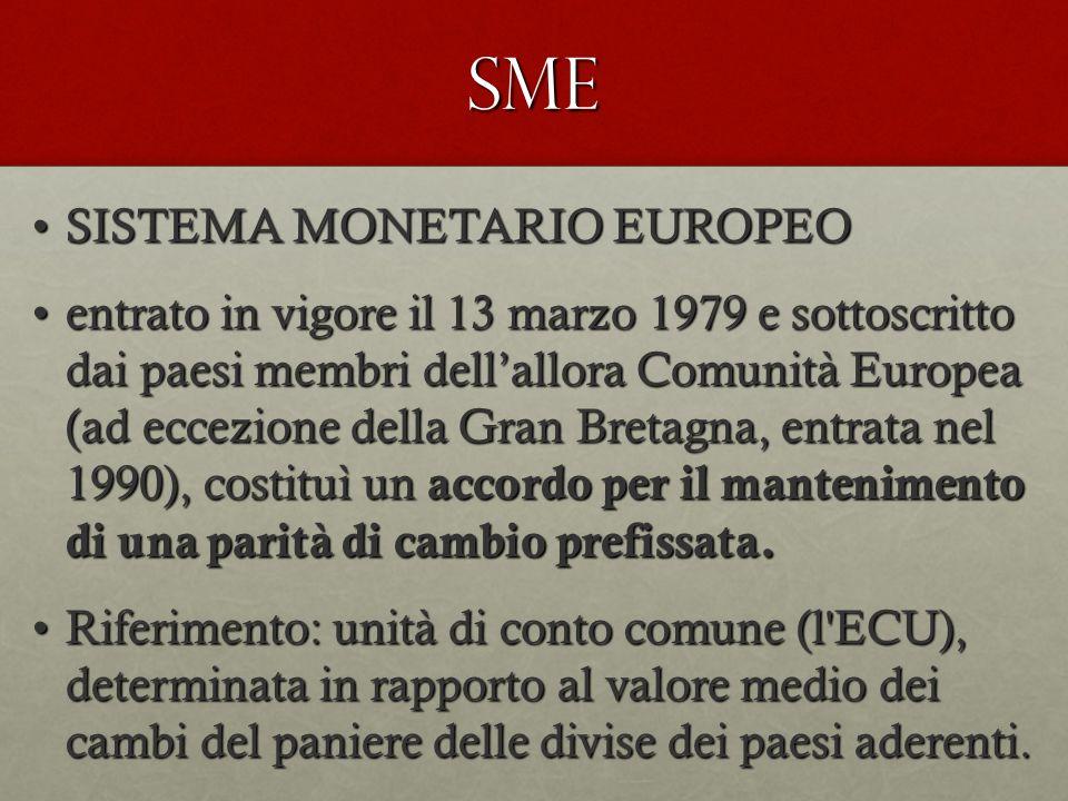SME SISTEMA MONETARIO EUROPEOSISTEMA MONETARIO EUROPEO entrato in vigore il 13 marzo 1979 e sottoscritto dai paesi membri dell'allora Comunità Europea (ad eccezione della Gran Bretagna, entrata nel 1990), costituì un accordo per il mantenimento di una parità di cambio prefissata.entrato in vigore il 13 marzo 1979 e sottoscritto dai paesi membri dell'allora Comunità Europea (ad eccezione della Gran Bretagna, entrata nel 1990), costituì un accordo per il mantenimento di una parità di cambio prefissata.