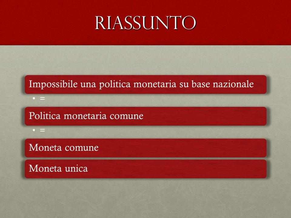 RIASSUNTO Impossibile una politica monetaria su base nazionale = Politica monetaria comune = Moneta comuneMoneta unica
