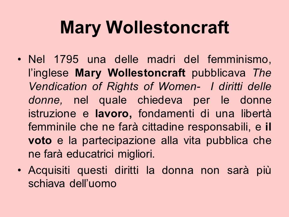 Mary Wollestoncraft Nel 1795 una delle madri del femminismo, l'inglese Mary Wollestoncraft pubblicava The Vendication of Rights of Women- I diritti de