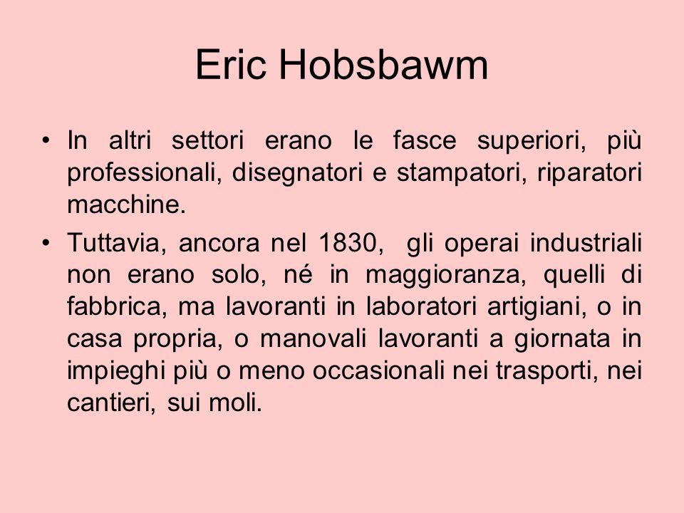 Eric Hobsbawm In altri settori erano le fasce superiori, più professionali, disegnatori e stampatori, riparatori macchine. Tuttavia, ancora nel 1830,